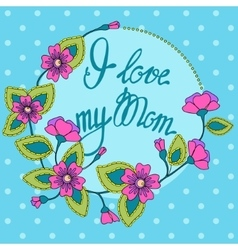 Card with floral frame i love my mom vector