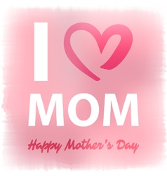 I love mom happy mothers day card vector