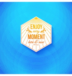 Enjoy every moment here and now vector