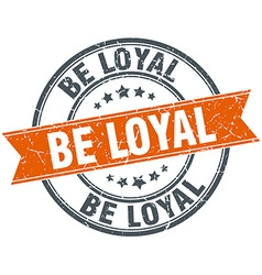 Be loyal round orange grungy vintage isolated vector