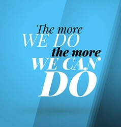 Motivational typographic quote - the more we do - vector