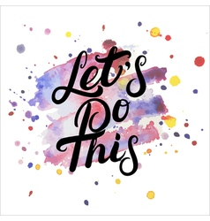 Lets do this hand written lettering on watercolor vector image vector image