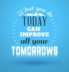 Motivational typographic quote - what you do today vector