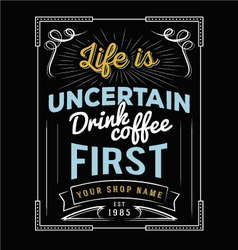 Life is uncertain drink coffee first vector