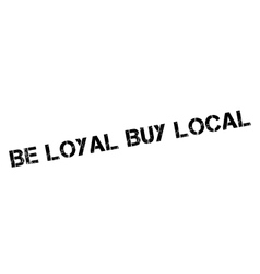Be loyal buy local rubber stamp vector