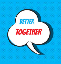 comic speech bubble with phrase better together vector image