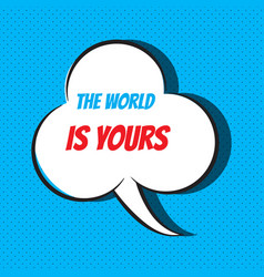 Comic speech bubble with phrase the world is yours vector