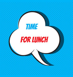 Comic speech bubble with phrase time for lunch vector