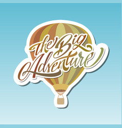 The big adventure hot air baloon lettering vector