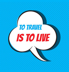 Comic speech bubble with phrase to travel is to vector