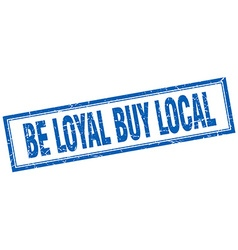Be loyal buy local blue square grunge stamp on vector