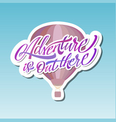 Adventure is out there hot air baloon lettering vector