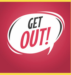 Get out cartoon speech bubble vector