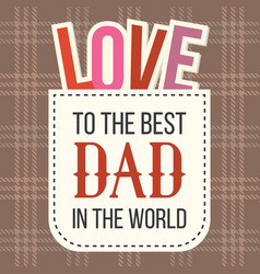 to the best dad in the world with love alphabet vector image