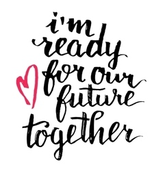 I am ready for our future together calligraphy vector