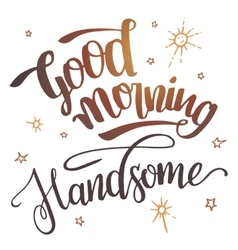 Good morning handsome calligraphy vector