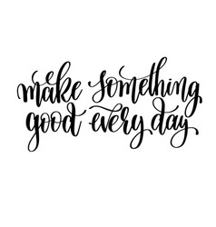 Make something good every day black and white hand vector