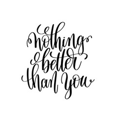 nothing better than you black and white hand vector image vector image