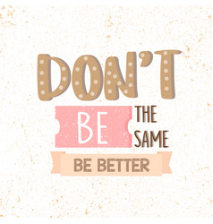 dont be the same be better motivational quotes vector image vector image