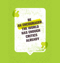 Be an encourager the world has enough critics vector