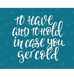 Have hold case you get cold quote typography vector