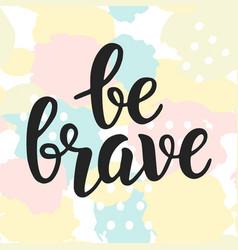 be brave poster hand written brush lettering vector image vector image