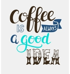 Coffee is always a good idea hand lettering design vector