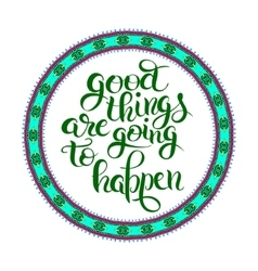 Positive lettering composition good things are vector