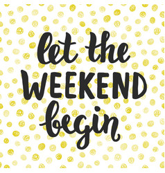 Let the weekend begin hand written lettering vector