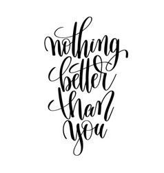 nothing better than you black and white hand vector image