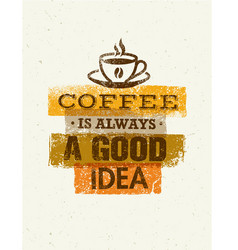 coffee is always a good idea creative grunge vector image