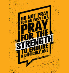 Do not pray for an easy life pray for the vector