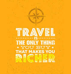 travel is the only thing you can buy that makes vector image vector image