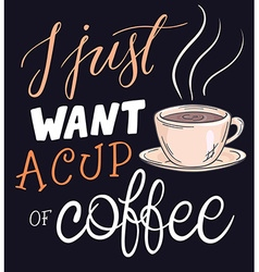 Hand lettering quote - i just want a cup of coffee vector
