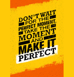 Do not wait for the perfect moment take the vector