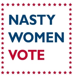 Nasty Women Vote - politic inscription vector image