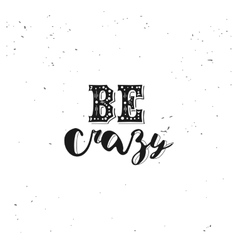 Be crazy typography quote vector image vector image