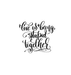 Love being stupid together hand lettering vector