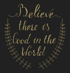 Believe there is good in the world vector image vector image