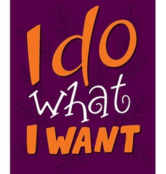 Hand lettering quote - i do what i want - on a vector