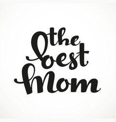 The best mom calligraphic inscription on a white vector