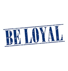 Be loyal blue grunge vintage stamp isolated on vector