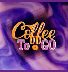 Coffee to go hand-drawn lettering for prints vector