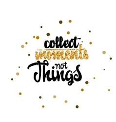 Collect moments not things calligraphy gold paint vector