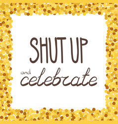 shut up and celebrate hand drawing phrase in a vector image vector image