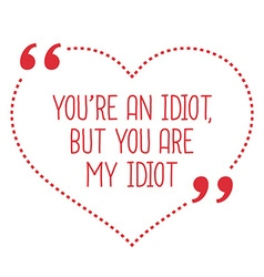 Funny love quote youre an idiot but you are my vector