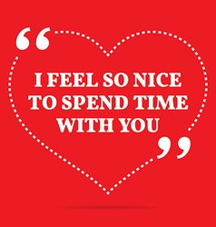 Inspirational love quote i feel so nice to spend vector