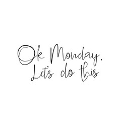 ok monday lets do this quote start of the week vector image vector image