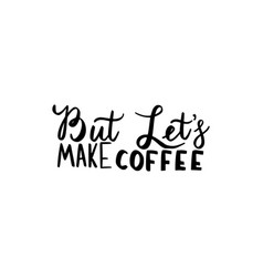but lets make coffee brush hand drawn inscription vector image vector image