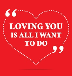 Inspirational love quote loving you is all i want vector